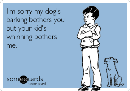 I'm sorry my dog's barking bothers you but your kid's whinning bothers me.