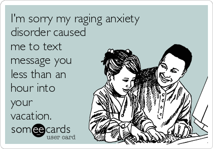 I'm sorry my raging anxiety disorder caused me to text