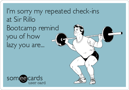 I'm sorry my repeated check-ins at Sir Rillo Bootcamp remind you of how lazy you are...