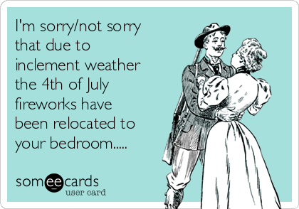 I'm sorry/not sorry that due to inclement weather the 4th of July fireworks have been relocated to your bedroom.....