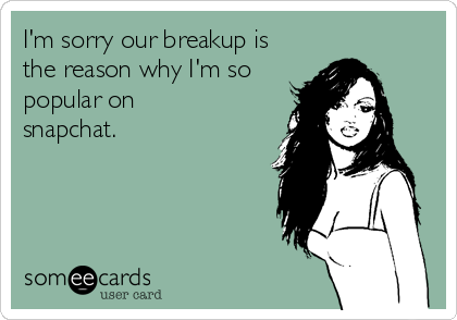 I'm sorry our breakup is the reason why I'm so popular on snapchat.