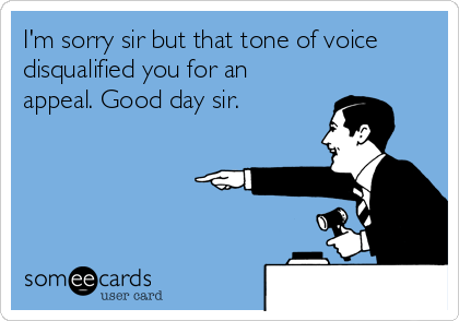 I'm sorry sir but that tone of voice disqualified you for an appeal. Good day sir.