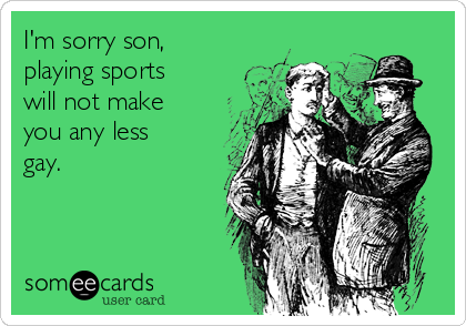 I'm sorry son, playing sports will not make you any less gay.