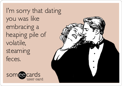 I'm sorry that dating you was like embracing a heaping pile of volatile, steaming feces.