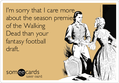 I'm sorry that I care more about the season premiere of the Walking Dead than your fantasy football draft.