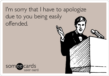 I'm sorry that I have to apologize due to you being easily offended.