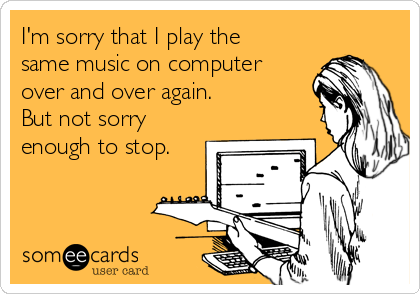 I'm sorry that I play the same music on computer over and over again.  But not sorry enough to stop.