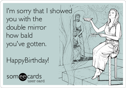 I'm sorry that I showed you with the double mirror how bald you've gotten.   HappyBirthday!