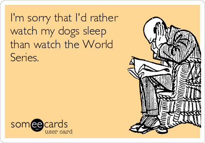 I'm sorry that I'd rather watch my dogs sleep than watch the World Series.