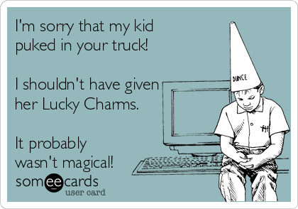 I'm sorry that my kid puked in your truck!  I shouldn't have given her Lucky Charms.  It probably wasn't magical!