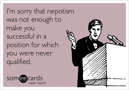 I'm sorry that nepotism was not enough to make you successful in a position for which you were never qualified.