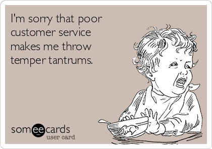 I'm sorry that poor customer service makes me throw temper tantrums.