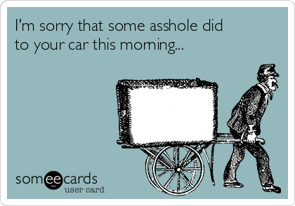 I'm sorry that some asshole did to your car this morning...