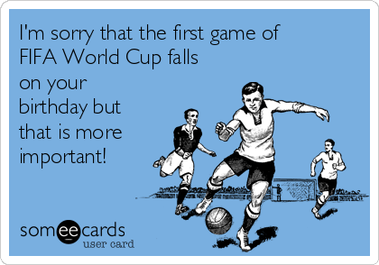 I'm sorry that the first game of FIFA World Cup falls on your birthday but that is more important!