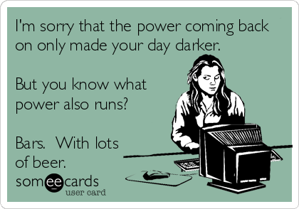 I'm sorry that the power coming back on only made your day darker.  But you know what power also runs?  Bars.  With lots of beer.