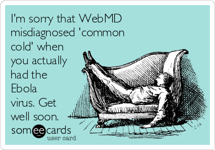 I'm sorry that WebMD misdiagnosed 'common cold' when you actually had the Ebola virus. Get well soon.