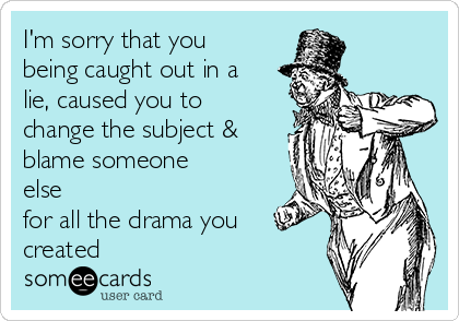 I'm sorry that you being caught out in a lie, caused you to change the subject & blame someone else for all the drama you created