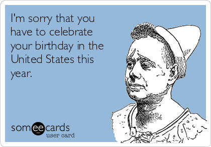 I'm sorry that you have to celebrate your birthday in the United States this year.