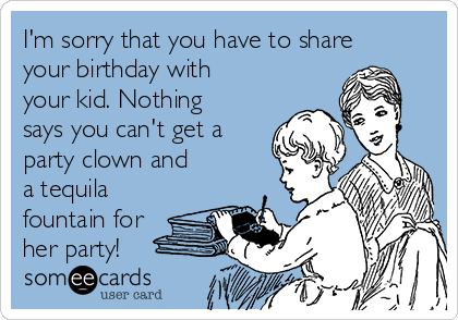 I'm sorry that you have to share your birthday with your kid. Nothing says you can't get a party clown and a tequila fountain for her party!