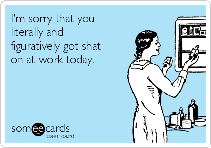 I'm sorry that you literally and figuratively got shat on at work today.