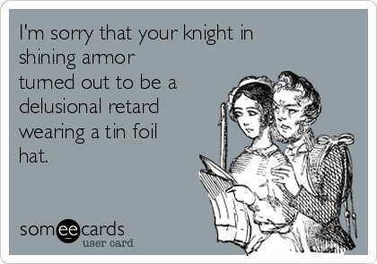 I'm sorry that your knight in shining armor  turned out to be a delusional retard wearing a tin foil hat.