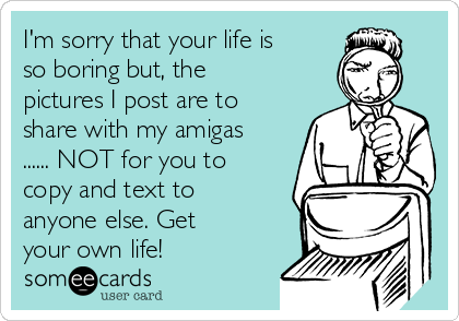 I'm sorry that your life is so boring but, the pictures I post are to share with my amigas ...... NOT for you to copy and text to anyone else. Get your own life!