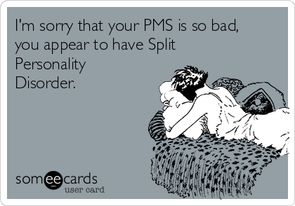 I'm sorry that your PMS is so bad, you appear to have Split Personality Disorder.