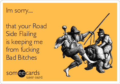 Im sorry....  that your Road Side Flailing  is keeping me from fucking  Bad Bitches