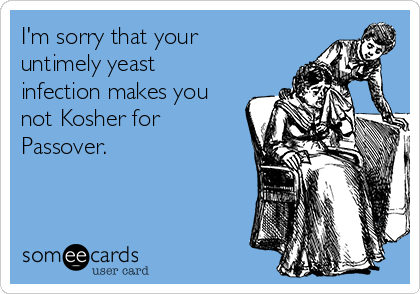 I'm sorry that your untimely yeast infection makes you not Kosher for Passover.