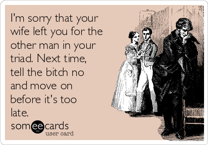 I'm sorry that your wife left you for the other man in your triad. Next time, tell the bitch no and move on before it's too late.