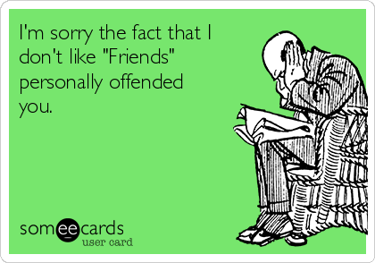 """I'm sorry the fact that I don't like """"Friends"""" personally offended you."""