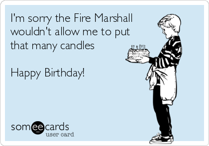 I'm sorry the Fire Marshall wouldn't allow me to put that many candles   Happy Birthday!