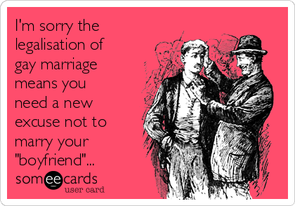 "I'm sorry the legalisation of gay marriage means you need a new excuse not to marry your ""boyfriend""..."