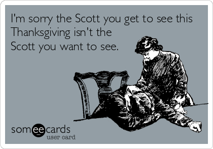 I'm sorry the Scott you get to see this Thanksgiving isn't the Scott you want to see.