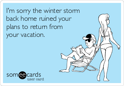 I'm sorry the winter storm back home ruined your plans to return from your vacation.