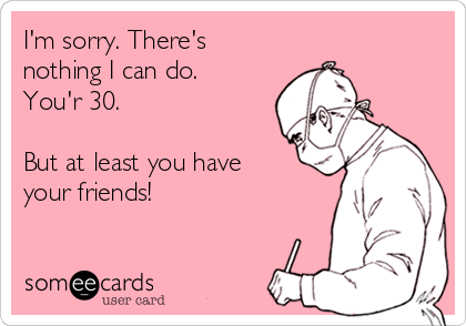 I'm sorry. There's nothing I can do. You'r 30.  But at least you have your friends!