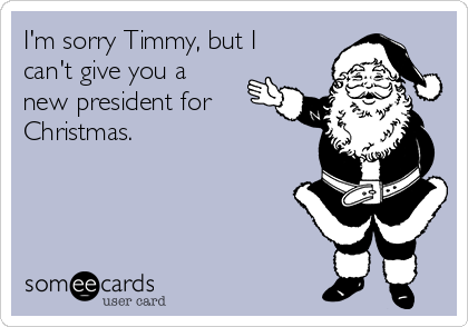 I'm sorry Timmy, but I can't give you a new president for Christmas.