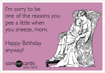 I'm sorry to be one of the reasons you pee a little when you sneeze, mom.   Happy Birthday anyway!