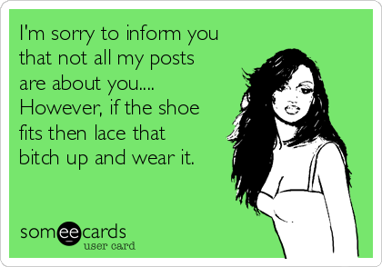 I'm sorry to inform you that not all my posts are about you.... However, if the shoe fits then lace that bitch up and wear it.
