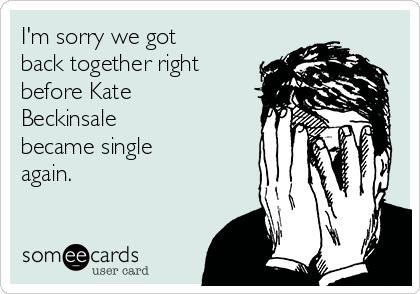 I'm sorry we got back together right before Kate Beckinsale  became single again.