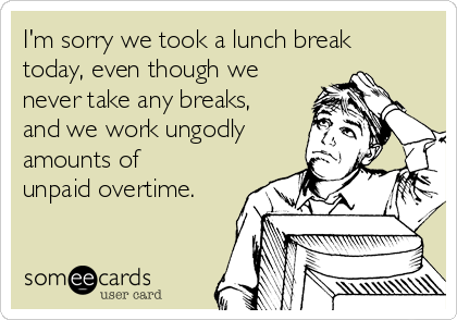 I'm sorry we took a lunch break today, even though we never take any breaks, and we work ungodly amounts of unpaid overtime.