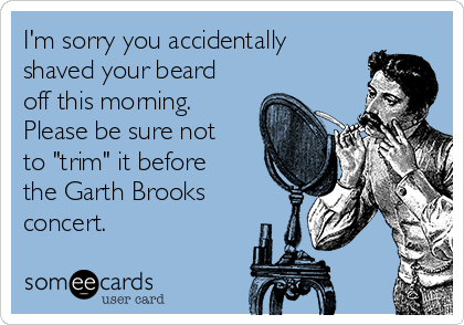 """I'm sorry you accidentally shaved your beard off this morning.  Please be sure not to """"trim"""" it before the Garth Brooks concert."""