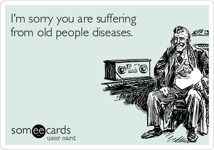 I'm sorry you are suffering from old people diseases.