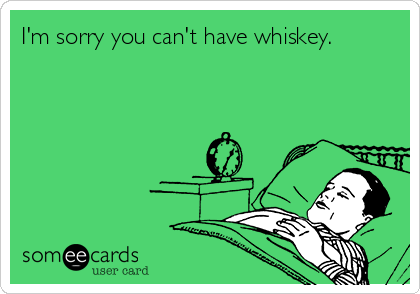 I'm sorry you can't have whiskey.