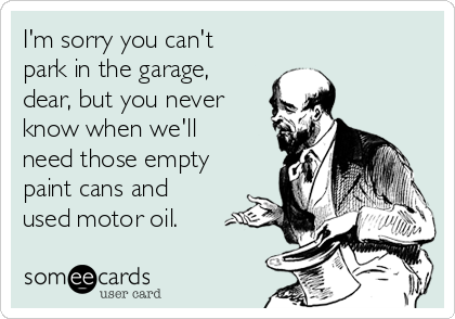 I'm sorry you can't park in the garage, dear, but you never know when we'll need those empty paint cans and used motor oil.