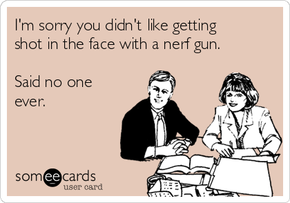 I'm sorry you didn't like getting shot in the face with a nerf gun.   Said no one ever.