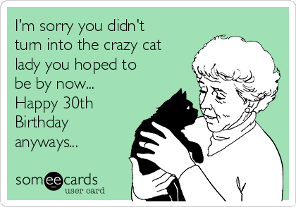 I'm sorry you didn't turn into the crazy cat lady you hoped to be by now...  Happy 30th Birthday anyways...