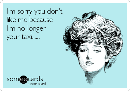 I'm sorry you don't like me because I'm no longer your taxi......