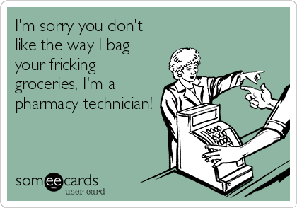 I'm sorry you don't like the way I bag your fricking groceries, I'm a pharmacy technician!