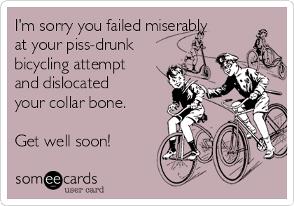 I'm sorry you failed miserably at your piss-drunk bicycling attempt  and dislocated your collar bone.  Get well soon!